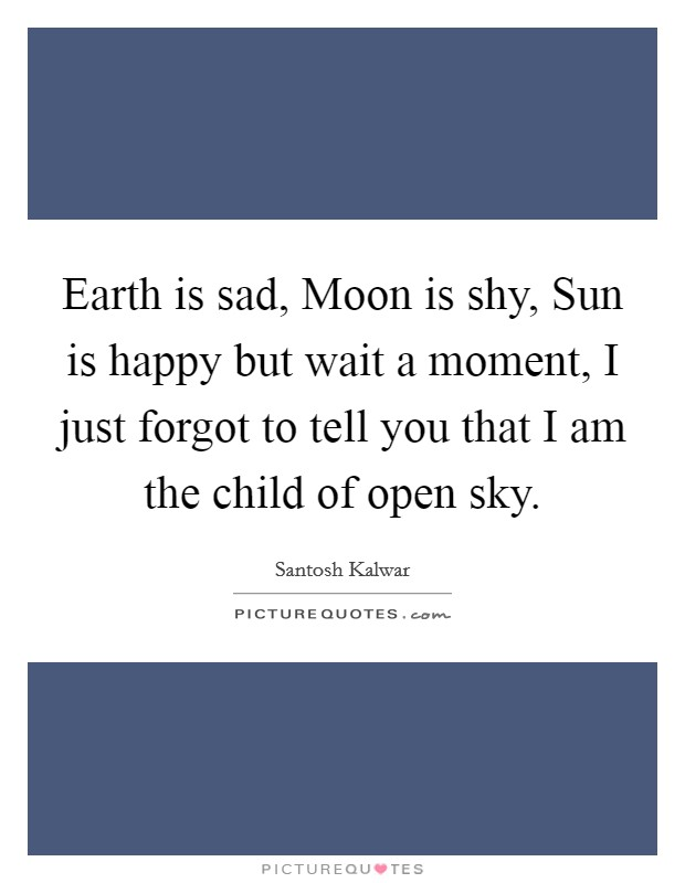 Earth is sad, Moon is shy, Sun is happy but wait a moment, I just forgot to tell you that I am the child of open sky Picture Quote #1
