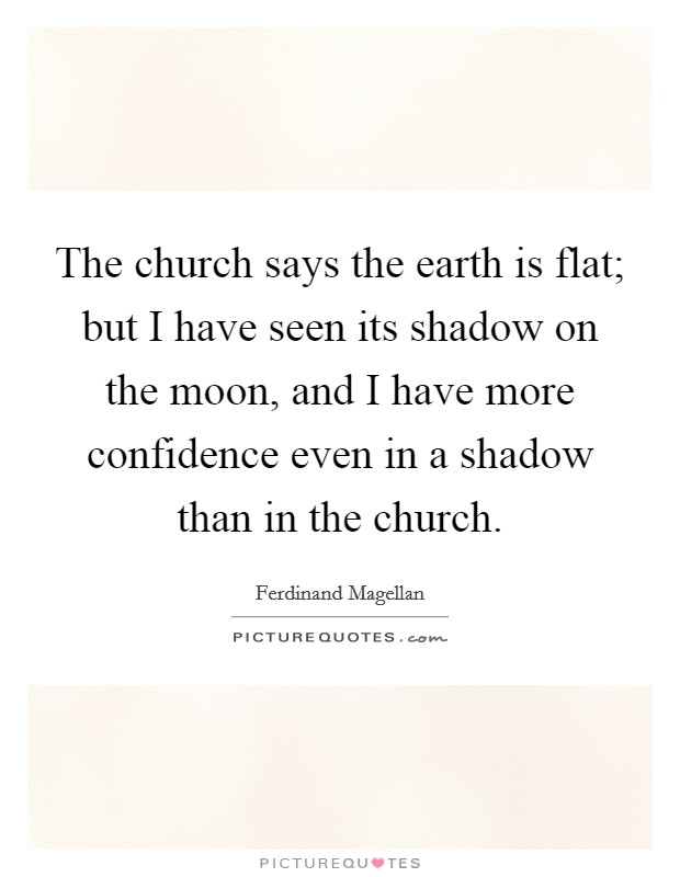 The church says the earth is flat; but I have seen its shadow on the moon, and I have more confidence even in a shadow than in the church Picture Quote #1