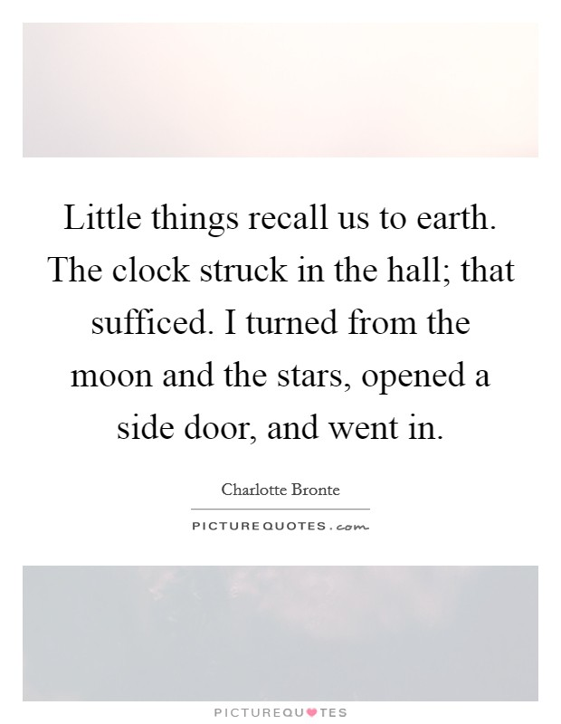 Little things recall us to earth. The clock struck in the hall; that sufficed. I turned from the moon and the stars, opened a side door, and went in Picture Quote #1