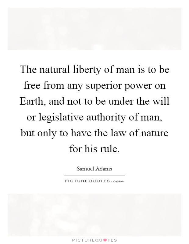 The natural liberty of man is to be free from any superior power on Earth, and not to be under the will or legislative authority of man, but only to have the law of nature for his rule Picture Quote #1