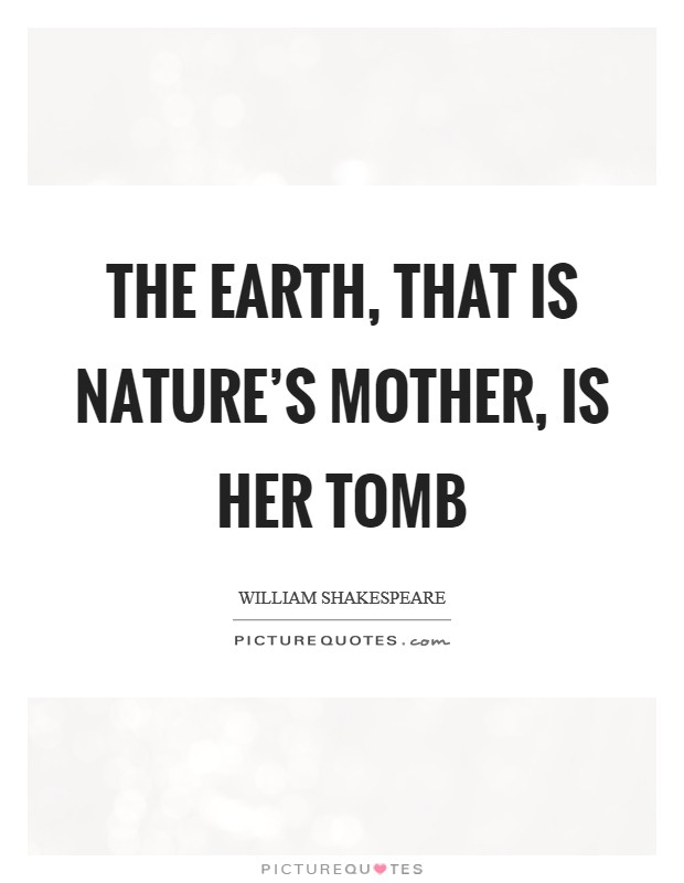 The earth, that is nature's mother, is her tomb Picture Quote #1