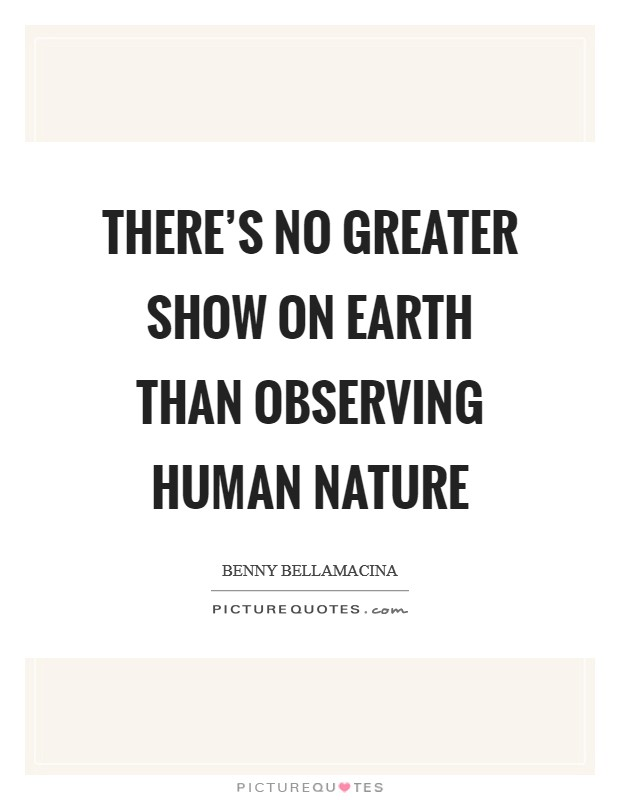 There's no greater show on earth than observing human nature Picture Quote #1
