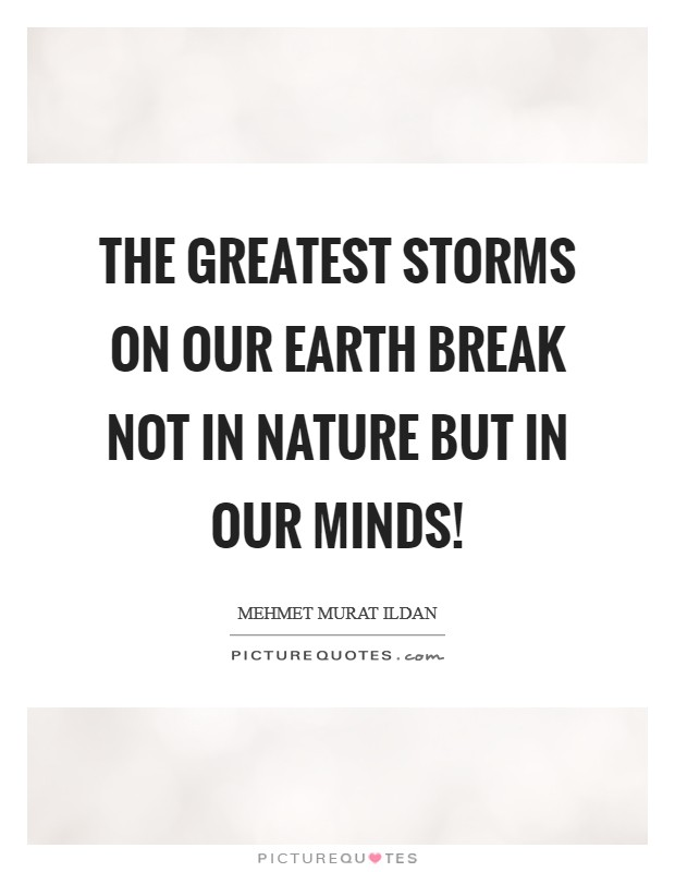 The greatest storms on our Earth break not in nature but in our minds! Picture Quote #1