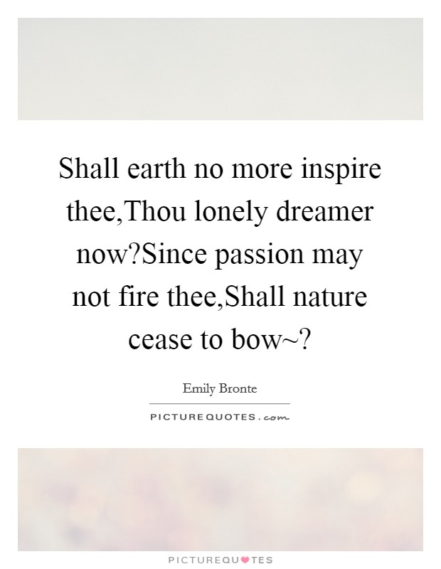 Shall earth no more inspire thee,Thou lonely dreamer now?Since passion may not fire thee,Shall nature cease to bow~? Picture Quote #1