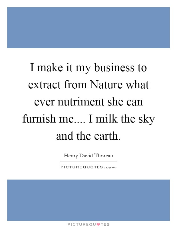 I make it my business to extract from Nature what ever nutriment she can furnish me.... I milk the sky and the earth Picture Quote #1