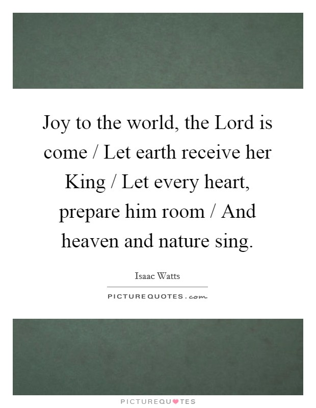 Joy to the world, the Lord is come / Let earth receive her King / Let every heart, prepare him room / And heaven and nature sing Picture Quote #1