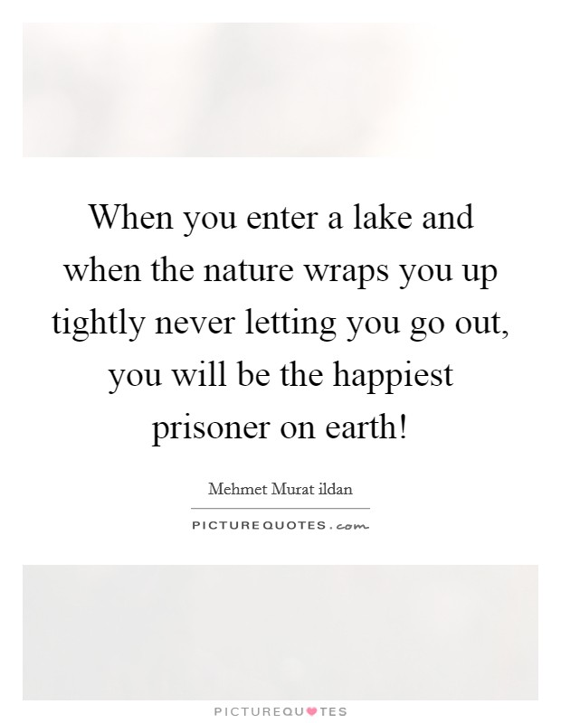 When you enter a lake and when the nature wraps you up tightly never letting you go out, you will be the happiest prisoner on earth! Picture Quote #1