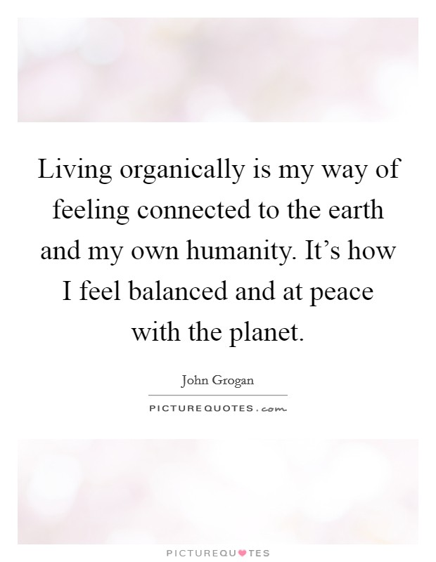 Living organically is my way of feeling connected to the earth and my own humanity. It's how I feel balanced and at peace with the planet. Picture Quote #1
