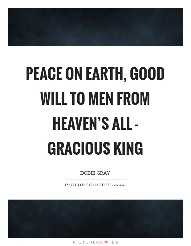 Peace on earth, good will to men From Heaven's all - gracious King Picture Quote #1