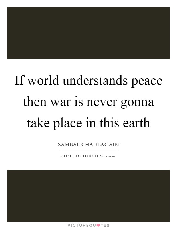 If world understands peace then war is never gonna take place in this earth Picture Quote #1