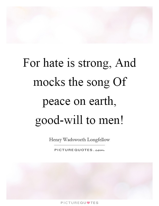 For hate is strong, And mocks the song Of peace on earth, good-will to men! Picture Quote #1