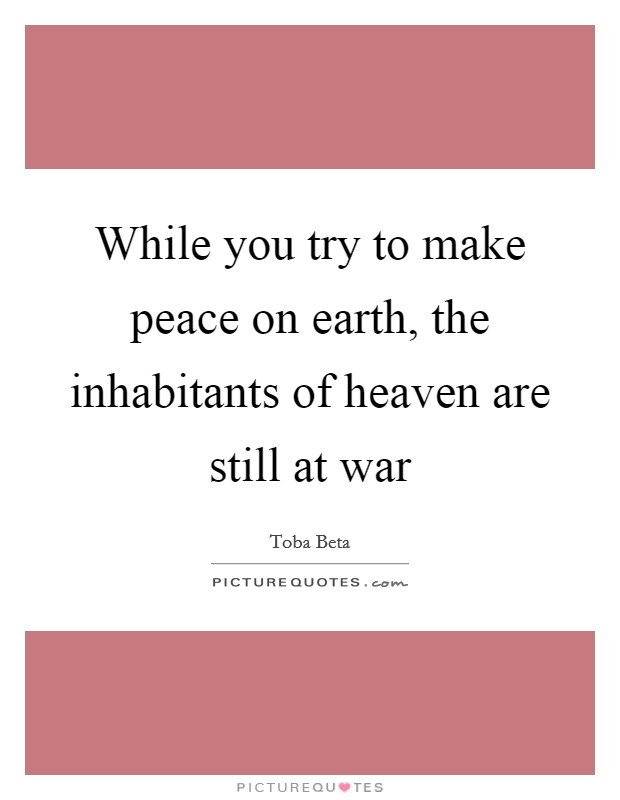 While you try to make peace on earth, the inhabitants of heaven are still at war Picture Quote #1