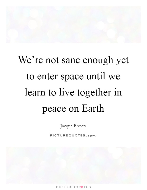 We're not sane enough yet to enter space until we learn to live together in peace on Earth Picture Quote #1