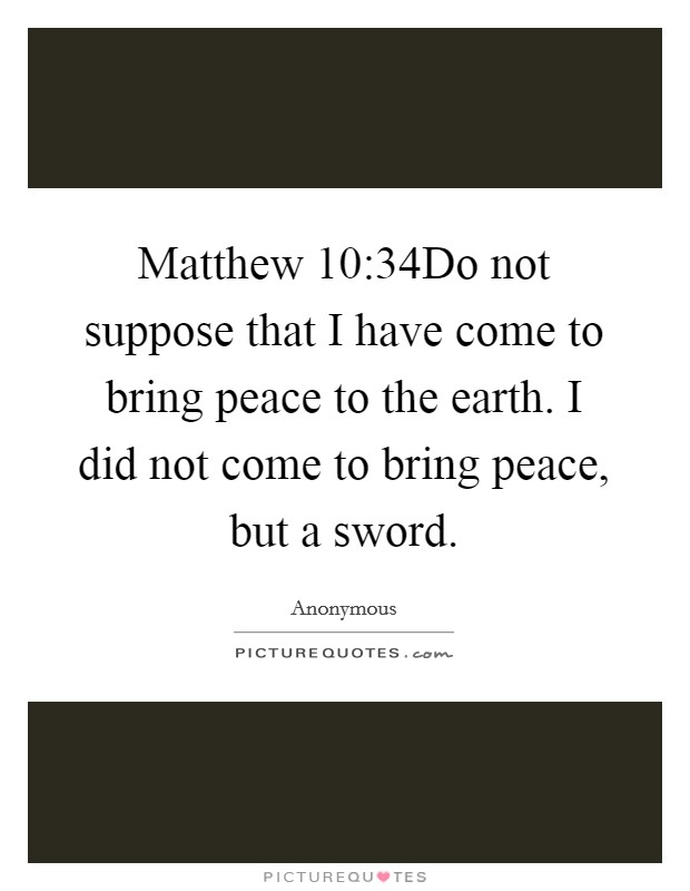 Matthew 10:34Do not suppose that I have come to bring peace to the earth. I did not come to bring peace, but a sword Picture Quote #1