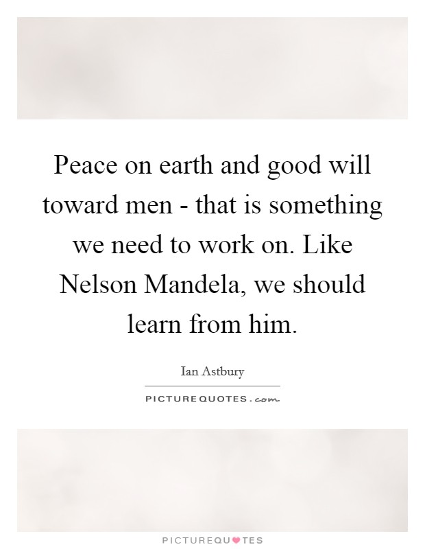 Peace on earth and good will toward men - that is something we need to work on. Like Nelson Mandela, we should learn from him Picture Quote #1