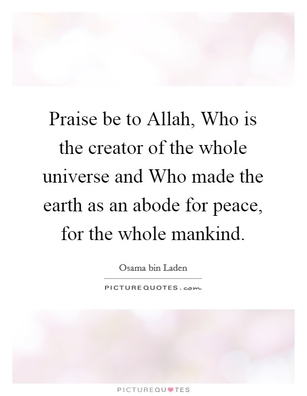 Praise be to Allah, Who is the creator of the whole universe and Who made the earth as an abode for peace, for the whole mankind Picture Quote #1