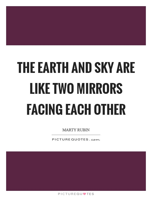 The earth and sky are like two mirrors facing each other Picture Quote #1
