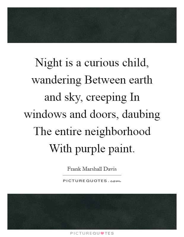 Night is a curious child, wandering Between earth and sky, creeping In windows and doors, daubing The entire neighborhood With purple paint Picture Quote #1