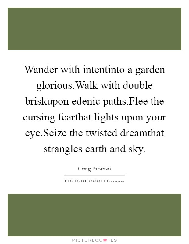 Wander with intentinto a garden glorious.Walk with double briskupon edenic paths.Flee the cursing fearthat lights upon your eye.Seize the twisted dreamthat strangles earth and sky Picture Quote #1