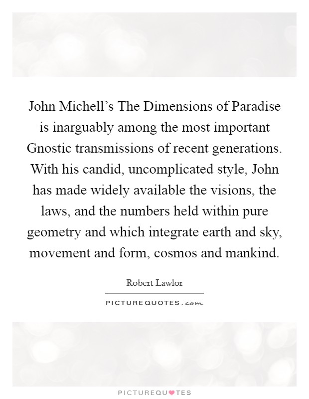 John Michell's The Dimensions of Paradise is inarguably among the most important Gnostic transmissions of recent generations. With his candid, uncomplicated style, John has made widely available the visions, the laws, and the numbers held within pure geometry and which integrate earth and sky, movement and form, cosmos and mankind Picture Quote #1