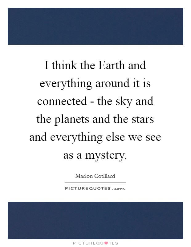 I think the Earth and everything around it is connected - the sky and the planets and the stars and everything else we see as a mystery Picture Quote #1