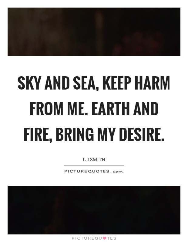 Sky and sea, keep harm from me. Earth and fire, bring my desire Picture Quote #1