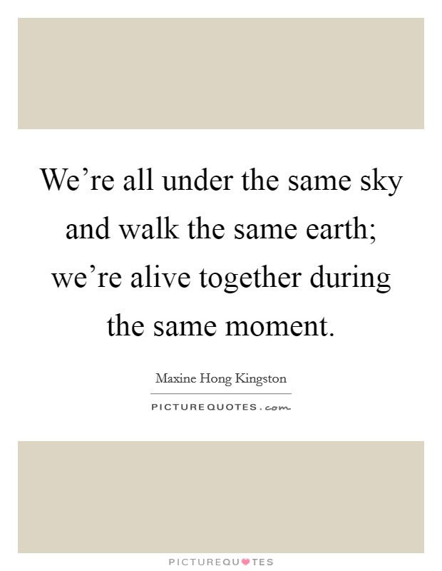 We're all under the same sky and walk the same earth; we're alive together during the same moment Picture Quote #1