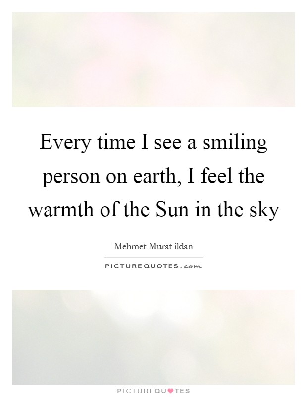 Every time I see a smiling person on earth, I feel the warmth of the Sun in the sky Picture Quote #1