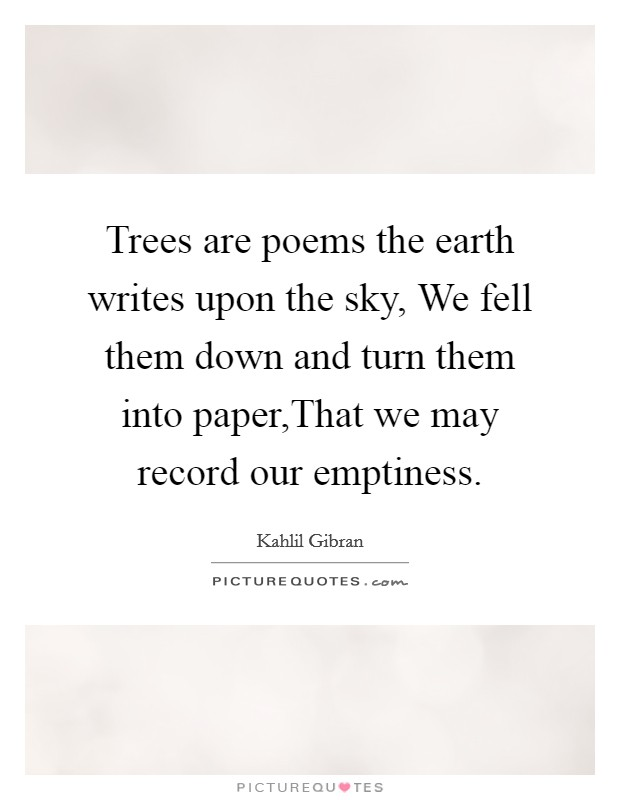 Trees are poems the earth writes upon the sky, We fell them down and turn them into paper,That we may record our emptiness Picture Quote #1