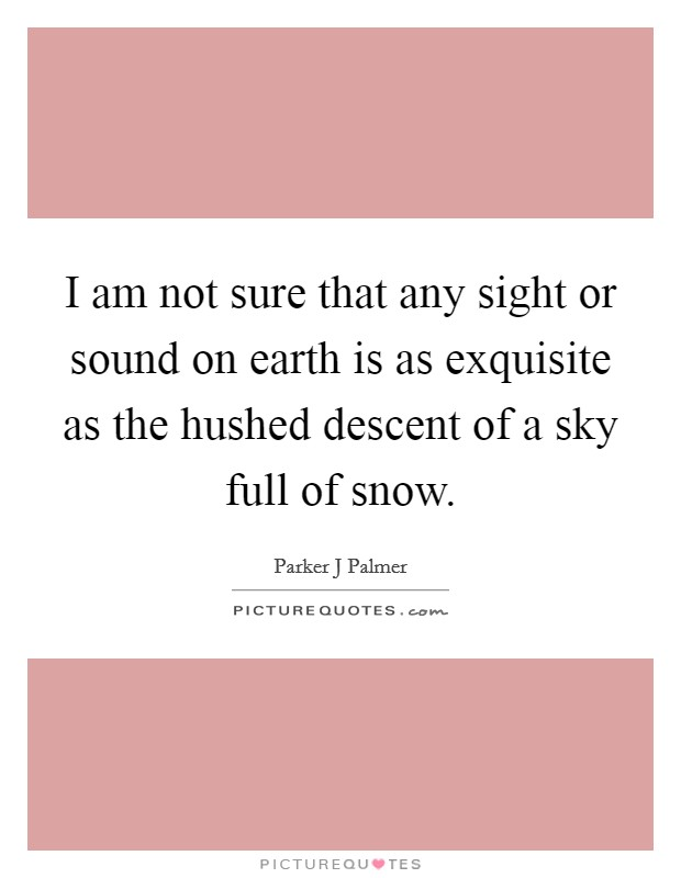 I am not sure that any sight or sound on earth is as exquisite as the hushed descent of a sky full of snow Picture Quote #1
