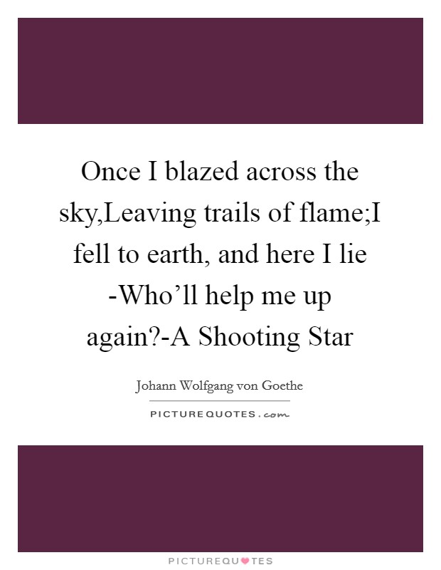 Once I blazed across the sky,Leaving trails of flame;I fell to earth, and here I lie -Who'll help me up again?-A Shooting Star Picture Quote #1