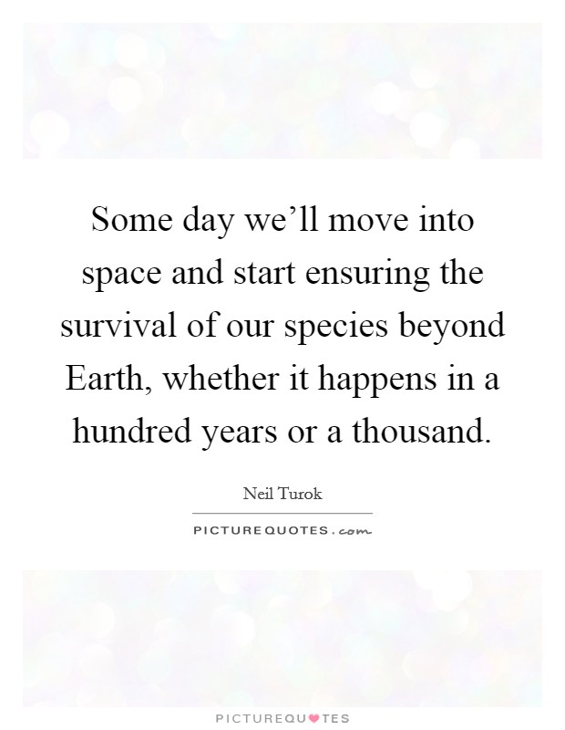Some day we'll move into space and start ensuring the survival of our species beyond Earth, whether it happens in a hundred years or a thousand Picture Quote #1