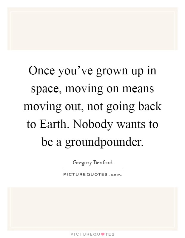 Once you've grown up in space, moving on means moving out, not going back to Earth. Nobody wants to be a groundpounder Picture Quote #1