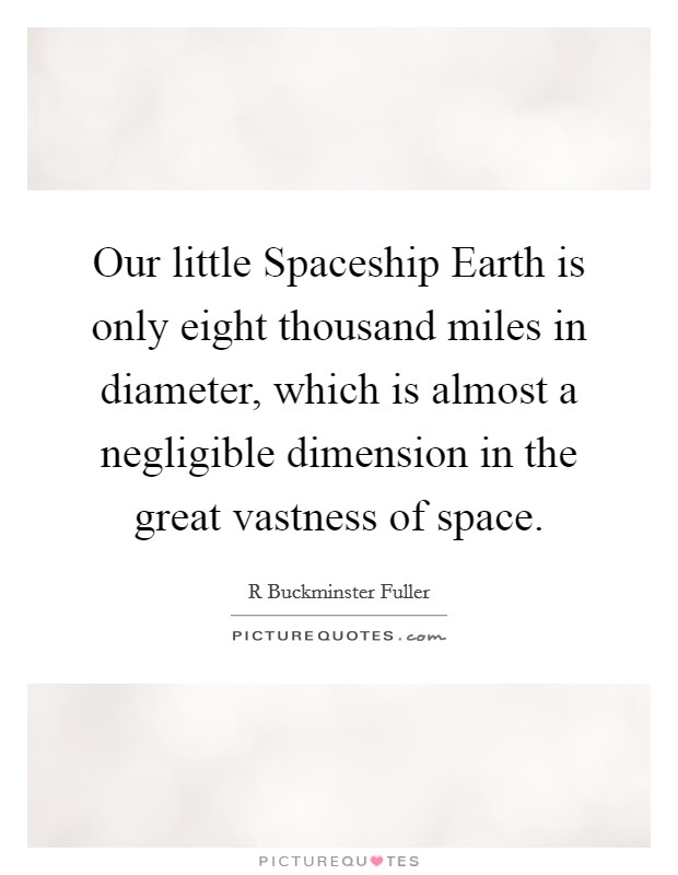 Our little Spaceship Earth is only eight thousand miles in diameter, which is almost a negligible dimension in the great vastness of space Picture Quote #1