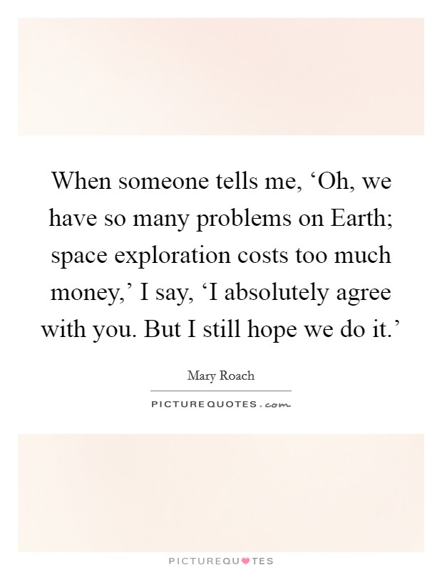 When someone tells me, 'Oh, we have so many problems on Earth; space exploration costs too much money,' I say, 'I absolutely agree with you. But I still hope we do it.' Picture Quote #1