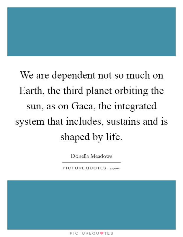 We are dependent not so much on Earth, the third planet orbiting the sun, as on Gaea, the integrated system that includes, sustains and is shaped by life Picture Quote #1