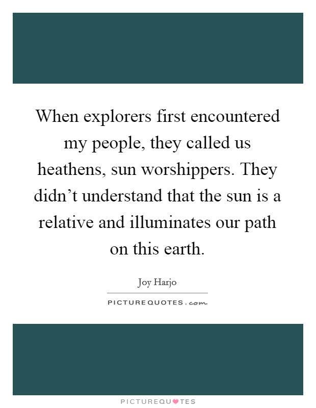 When explorers first encountered my people, they called us heathens, sun worshippers. They didn't understand that the sun is a relative and illuminates our path on this earth Picture Quote #1