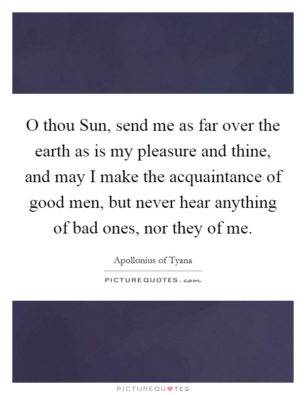 O thou Sun, send me as far over the earth as is my pleasure and thine, and may I make the acquaintance of good men, but never hear anything of bad ones, nor they of me Picture Quote #1