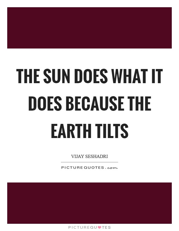 The sun does what it does because the earth tilts Picture Quote #1
