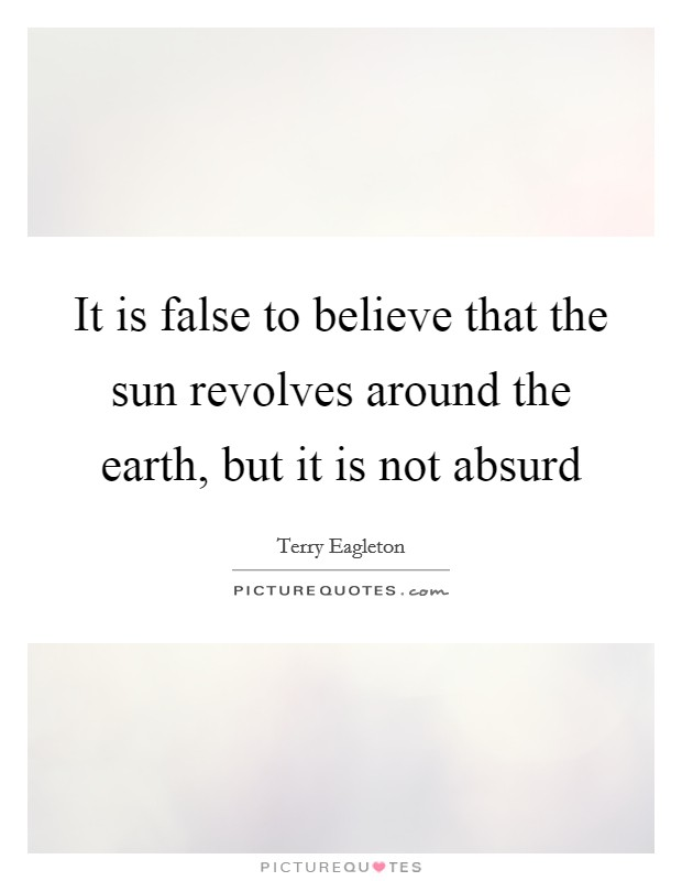 It is false to believe that the sun revolves around the earth, but it is not absurd Picture Quote #1