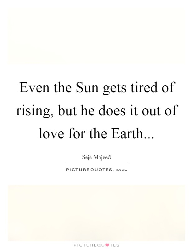 Even the Sun gets tired of rising, but he does it out of love for the Earth Picture Quote #1