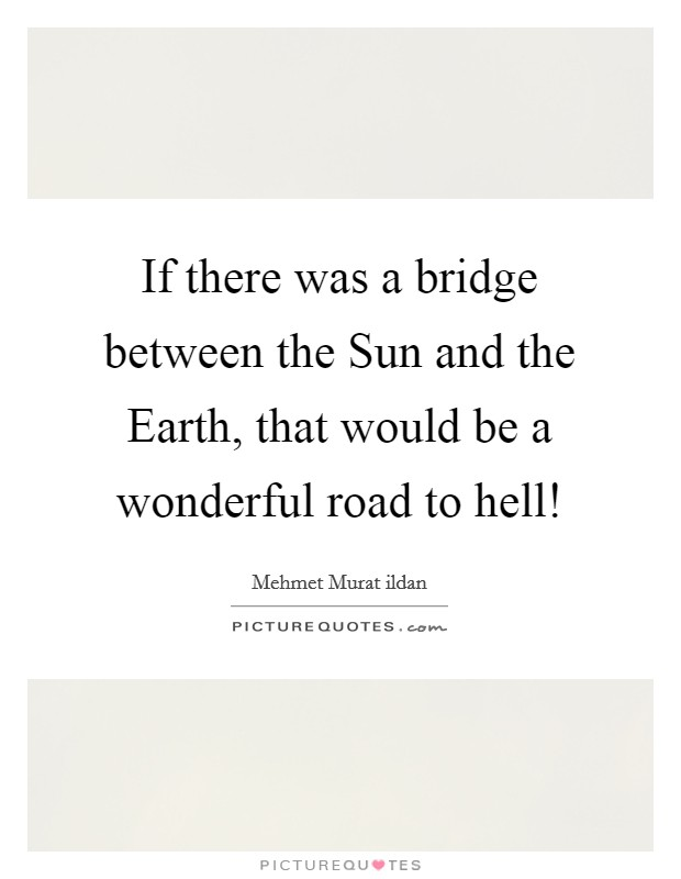 If there was a bridge between the Sun and the Earth, that would be a wonderful road to hell! Picture Quote #1