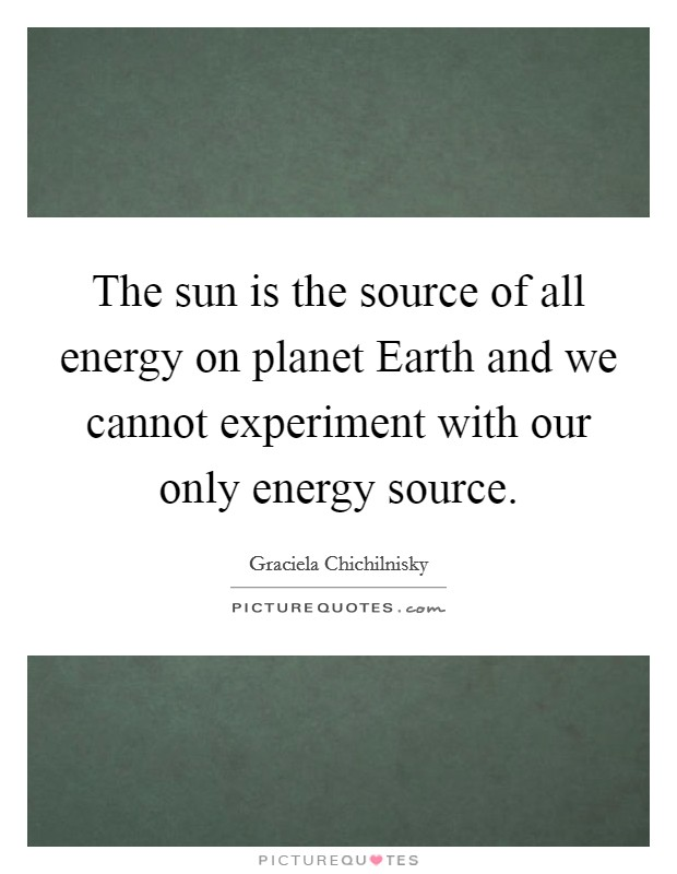 The sun is the source of all energy on planet Earth and we cannot experiment with our only energy source Picture Quote #1