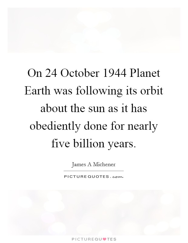On 24 October 1944 Planet Earth was following its orbit about the sun as it has obediently done for nearly five billion years Picture Quote #1