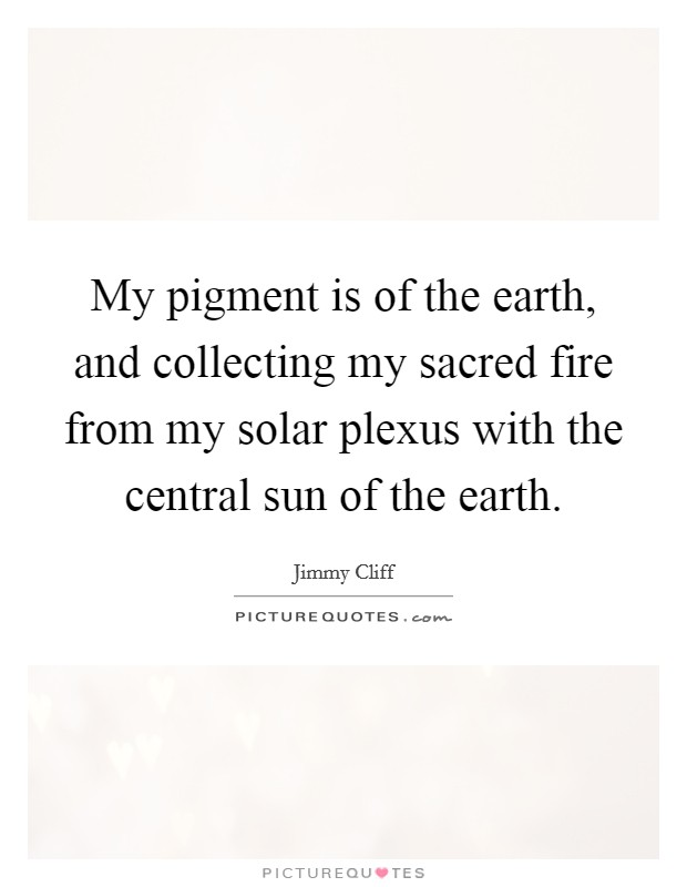 My pigment is of the earth, and collecting my sacred fire from my solar plexus with the central sun of the earth Picture Quote #1