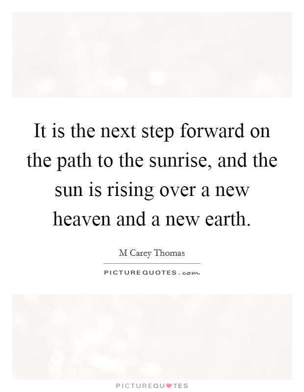 It is the next step forward on the path to the sunrise, and the sun is rising over a new heaven and a new earth. Picture Quote #1