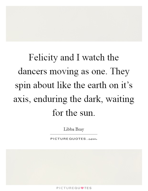 Felicity and I watch the dancers moving as one. They spin about like the earth on it's axis, enduring the dark, waiting for the sun Picture Quote #1