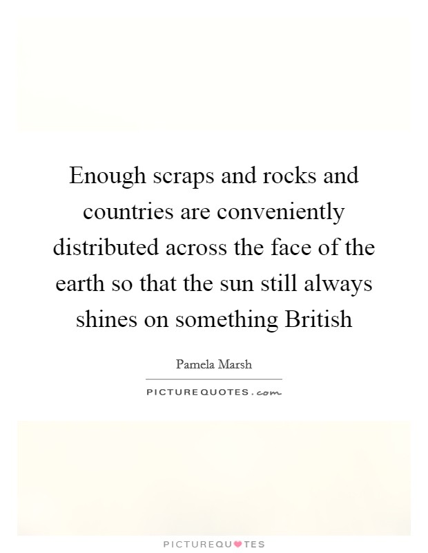 Enough scraps and rocks and countries are conveniently distributed across the face of the earth so that the sun still always shines on something British Picture Quote #1