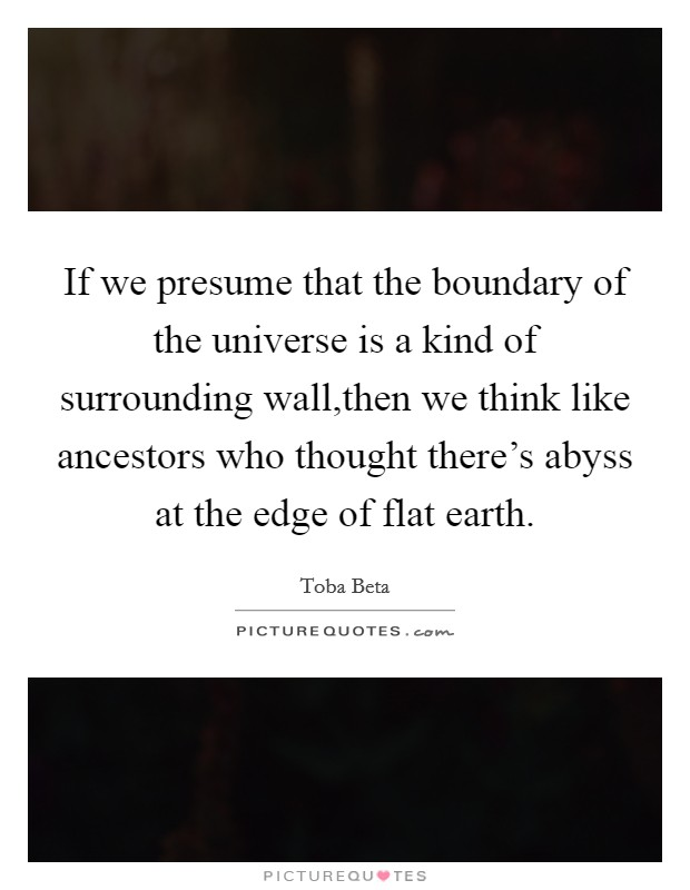 If we presume that the boundary of the universe is a kind of surrounding wall,then we think like ancestors who thought there's abyss at the edge of flat earth Picture Quote #1