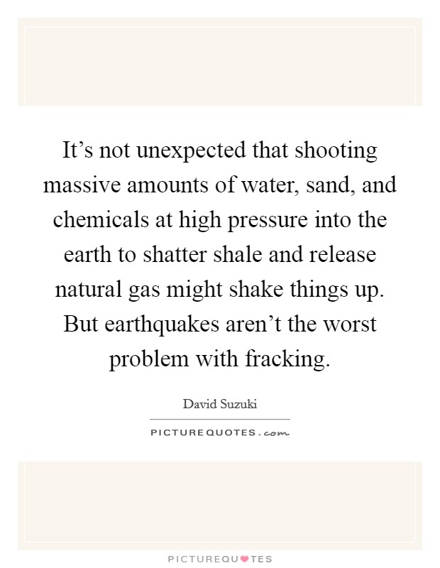 It's not unexpected that shooting massive amounts of water, sand, and chemicals at high pressure into the earth to shatter shale and release natural gas might shake things up. But earthquakes aren't the worst problem with fracking Picture Quote #1